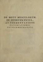 view De motu musculorum, de effervescentia, & fermentatione dissertationes physico-mechanicae / [Jean Bernoulli].