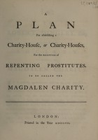 view A plan for establishing a charity-house, or charity-houses, for the reception of repenting prostitutes. To be called the Magdalen Charity