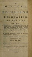 view The history of Edinburgh : from its foundation to the present time. Containing a faithful relation of the publick transactions of the citizens; accounts of the several parishes; its governments, civil, ecclesiastical, and military; incorporations of trades and manufactures; courts of justice; state of learning; charitable foundations, &c. With the several accounts of the parishes of the Canongate, St. Cuthbert, and other districts within the suburbs of Edinburgh. Together with the antient and present state of the town of Leith, and a perambulation of divers miles round the city. With an alphabetical index. In nine books