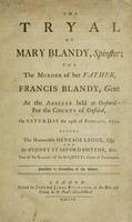 view The tryal of Mary Blandy, spinster; for the murder of her father, Francis Blandy, Gent. At the assizes held at Oxford for the county of Oxford, on Saturday the 29th of February, 1752 / Before the Honourable Heneage Legge, esq; and Sir Sydney Stafford Smythe, knt., two of the barons of His Majesty's Court of exchequer. Published by permission of the judges.