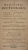view A medicinal dictionary; including physic, surgery, anatomy, chymistry, and botany, in all their branches relative to medicine. Together with a history of drugs ... and an introductory preface, tracing the progress of physic, and explaining the theories which have ... prevail'd in all ages