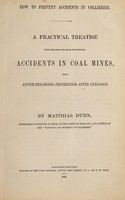 view How to prevent accidents in collieries : a practical treatise upon the best means of preventing accidents in coal mines, also, advice regarding proceedings after explosion / by Matthias Dunn.