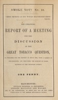 view The following report of a meeting for the discussion of the great tobacco question is published for the benefit of those who, from a variety of circumstances, are precluded the benefit of public meetings on this important subject / British Anti-Tobacco Society.