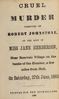 view Cruel murder committed by Robert Johnstone, on the body of Miss Jane Henderson : near Rosevale village on the banks of the Humber, a few miles from Hull, on Saturday, 27th June, 1863.