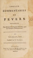 view Twelve commentaries on fevers. Explaining the method of curing these disorders, upon the principles of Hippocrates / Translated by N. Peters.