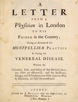 view A letter from a physician in London to his friend in the country; giving an account of the Montpellier practice in curing the venereal disease. Wherein the certainty, ease, and safety of that method above any other yet discover'd; and the inefficacy, danger, and ill consequences of the common way by salivation, are fully demonstrated