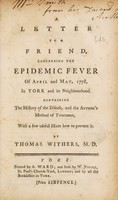view A letter to a friend, concerning the epidemic fever of April and May, 1778, in York and its neighbourhood. Containing the history of the disease, and the author's method of treatment, with a few useful hints how to prevent it / By Thomas Withers, M.D.