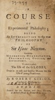 view A course of experimental philosophy ; being an introduction to the true philosophy of Sir Isaac Newton. Containing, mechanics, hydrostatics, pneumatics, optics, and astronomy, to which is added, the use of the globes, done in an easy and familiar manner for the use of young gentlemen / By Robert Gibson.