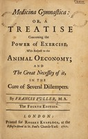 view Medicina gymnastica: or, a treatise concerning the power of exercise, with respect to the animal oeconomy and the great necessity of it in the cure of several distempers / By Francis Fuller.