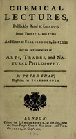 view Chemical lectures, publickly read at London, in the years 1731 and 1732; and since at Scarborough, in 1733; for the improvement of arts, trades, and natural philosophy