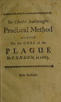view A practical method as used for the cure of the plague in London, in 1665 / By Sir Charles Scarborough ... With some remarks upon the present plague in France.