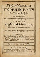 view Physico-mechanical experiments on various subjects, containing an account of several surprizing phaenomena touching light and electricity. Producible on the attrition of bodies. With many other remarkable appearances, not before observ'd. Together with the explanations of all the machines, (the figures of which are curiously engrav'd on copper) and other apparatus us'd in making the experiments / By F. Hauksbee, F.R.S.