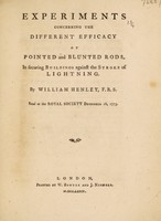 view Experiments concerning the different efficacy of pointed and blunted rods, in securing buildings against the stroke of lightning / [William Henley].