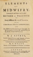 view Elements of midwifry. Containing the most modern and successful method of practice in every different kind of labour. With a short history of the art of midwifry, and an answer to a casuistical letter, on the conduct of Adam and Eve, at the birth of their first child / Translated, with additions and explanatory notes, by S. Ryley.