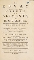 view An essay concerning the nature of aliments, and the choice of them, according to the different constitutions of human bodies. In which the different effects, advantages and disadvantages of animal and vegetable diet, are explained / [John Arbuthnot].