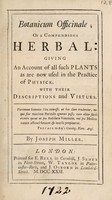 view Botanicum officinale; or a compendious herbal: giving an account of all such plants as are now used in the practice of physick / [Joseph Miller].