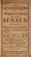 view The sensorium: a philosophical discourse of the senses: wherein their anatomy, and their several sensations, functions, and offices, are ... describ'd ... / [Matthew Beare].