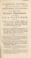 view Statical essays: containing vegetable statics; or, an account of some statical experiments on the sap in vegetables ... Also a specimen of an attempt to analyse the air / [Stephen Hales].