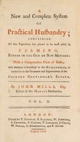 view A new and complete system of practical husbandry; containing all that experience has proved to be most useful in farming. Either in the old or new method; with a comparative view of both; and whatever is beneficial to the husbandman, or conducive to the ornament and improvement of the country gentleman's estate / By John Mills.