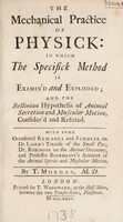view The mechanical practice of physick: in which the specifick method is examin'd and exploded; and the Bellinian hypothesis of animal secretion and muscular motion, consider'd and refuted. With ...remarks ... on Dr. Lobb's Treatise of the small pox, Dr. Robinson on the animal oeconomy, and Professor Boerhaave's account of the animal spirits and muscular motion / By T. Morgan.