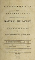 view Experiments and observations relating to various branches of natural philosophy; with a continuation of the Observations on air / By Joseph Priestley.