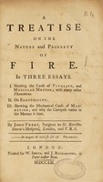 view A treatise on the nature and property of fire. In three essays. I. Shewing the cause of vitality, and muscular motion.... II. On electricity. III. Shewing the mechanical cause of magnetism; and why the compass varies in the manner it does / by John Freke.