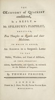 view The oeconomy of quackery considered, in a reply to Mr. Spilsbury's pamphlet, entitled, Free thoughts on quacks and their medicines. To which is added, an answer to a surgeon's Letter to the Master, Wardens, and Court of Assistants, on their permitting aliens, apothecaries, and quacks, to encroach on the business of surgeons