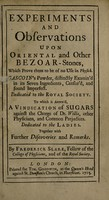 view Experiments and observations upon oriental and other bezoar-stones, which prove them to be of no use in physick. Gascoin's powder, distinctly examin'd in its seven ingredients, censur'd and found imperfect : dedicated to the Royal Society to which is annex'd, a vindication of sugars against the charge of Dr. Willis, other physicians, and common prejudices dedicated to the ladies. Together with further discoveries and remarks / By Frederick Slare.
