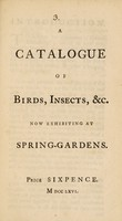 view A catalogue of birds, insects, &c. now exhibiting at Spring-Gardens.