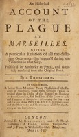 view An historical account of the plague at Marseilles. Giving a particular relation of all the different occurrences that happen'd during the visitation in that city / Publish'd by authority at Paris, and faithfully translated from the original French. By a physician. To which is added, a letter from Monsieur Pons ... wrote from Marseilles (while he resided there by order of the regent) to Monsieur de Bon ... discovering the nature and cause of the pestilence, its symptoms, and the methods and medicines used for the recovery of the infected.