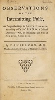 view Observations on the intermitting pulse, as prognosticating in acute diseases, according to Dr. Solano, a critical diarrhoea: or, as indicating the use of purging remedies / [Daniel Cox].