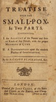 view A treatise upon the small-pox, in two parts. Containing. I. An account of the nature and several kinds of that disease, with the proper methods of cure. II. A dissertation upon the modern practice of inoculation / [Sir Richard Blackmore].