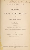 view A new operation for the cure of amaurosis, impaired vision and shortsightedness : in a letter addressed to John Richard Farre / by James J. Adams.