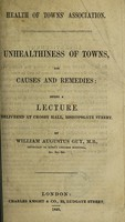 view Health of Town's Association. Unhealthiness of towns, its causes and remedies / [William A. Guy].