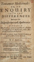 view Tentamen medicinale: or, an enquiry into the differences between the dispensarians and apothecarys. Wherein the latter are prov'd capable of a skilful composition of medicines ... To which are added, some proposals to prevent their future increase