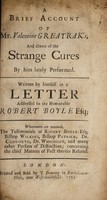 view A brief account of Mr. Valentine Greatrak's : and divers of the strange cures by him lately performed / written by himself in a letter addressed to the honourable Robert Boyle.  Whereunto are annexed, the testimonials of Robert Boyle, Bishop Wilkins, Bishop Patrick, Dr. Cudworth, Dr. Whichcot, and many other persons of distinction; concerning the chief matters of fact therein related.