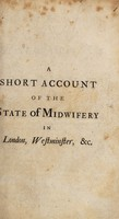 view A short account of the state of midwifery in London, Westminster, etc. Wherein an effectual method is proposed, to enable the midwomen to perform their office ... with as much ease, speed, and safety, as the most dexterous midmen ...