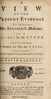 view A view of the present evidence for and against Mrs. Stephens's medicines, as a solvent for the stone. Containing 155 cases. With some experiments and observations ... / [David Hartley].