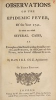 view Observations on the epidemic fever, of the year 1741 : To which are added several cases, as examples of the benefit arising from bleeding, and purging, in the cure of this fever, in its several stages / By Daniel Cox.