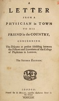 view A letter from a physician in town to his friend in the country : concerning the disputes at present subsisting between the fellows and licentiates of the College of Physicians in London.
