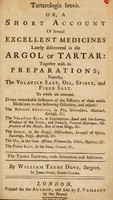 view Tartarologia brevis : or, A short account of several excellent medicines lately discovered in the argol or tartar : together with its preparations : namely, the volatile salt, oil, spirit, and fixed salt : to which are annexed, divers remarkable instances of the efficacy of these noble medicines in the following disorders, and others : the refined crystals, in fits, convulsions, head-ach, epilepsy, &c. : the volatile salt, in consumptions, land and sea-scurvy, weakness of the nerves, and stomach, venereal distemper, obstruction of the menses, bite of mad dogs, &c. : the spirit, in the dropsy, obstructions, lowness of spirits, faintings, palsy, apoplexy, &c : the oil, in the goit, asthma, rheumatism, cholic, hysterics, &c. : the fixed salt, in the stone, gravel, &c. / by William Taube Dove.