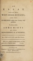 view An essay on the more common West-India diseases; and the remedies which that country itself produces : To which are added, some hints on the management, &c. of negroes / By a physician in the West-Indies.