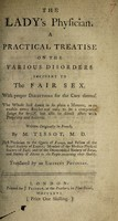 view The lady's physician. A practical treatise on the various disorders incident to the fair sex. With proper directions for the cure thereof ... / Written originally in French ... Translated by an eminent physician.