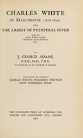 view Charles White of Manchester (1728-1813), and the arrest of puerperal fever / by J. George Adami ; with which are reprinted Charles White's published writings upon puerperal fever.