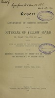 view Report to the Government of British Honduras upon the outbreak of yellow fever in that colony in 1905, together with an account of the distribution of the Stegomyia fasciata in Belize, and the measures necessary to stamp out or prevent the recurrence of yellow fever / by Rubert Boyce.