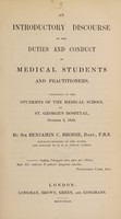 view An introductory discourse on the duties and conduct of medical students and practitioners. Addressed to ... the Medical School of St. George's Hospital / [Sir Benjamin C. Brodie].