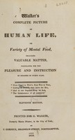 view Walker's complete picture of human life, or variety of mental food, including valuable matter, calculated for the pleasure and instruction of readers of every class