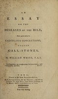 view An essay on the diseases of the bile, more particularly its calculous concretions, called gall-stones / [William White].