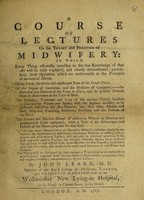 view A course of lectures on the theory and practice of midwifery : in which, every thing essentially necessary to the true knowledge of that art will be fully explain'd ... / by John Leake.