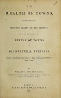 view On the health of towns : as influenced by defective cleansing and drainage. And on the application of the refuse of towns to agricultural purposes / Being a lecture delivered at the Russell Institution, May 5, 1846.